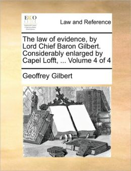 The law of evidence, by Lord Chief Baron Gilbert. Considerably enlarged by Capel Lofft, ... Volume 4 of 4