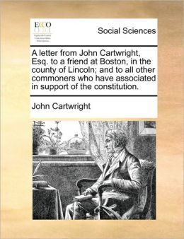A letter from John Cartwright, Esq. to a friend at Boston, in the county of Lincoln; and to all other commoners who have associated in support of the constitution.