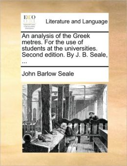 An analysis of the Greek metres. For the use of students at the universities. Second edition. By J. B. Seale, ...