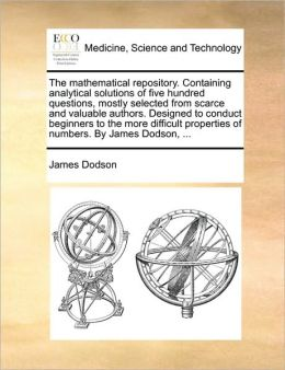 The mathematical repository. Containing analytical solutions of five hundred questions, mostly selected from scarce and valuable authors. Designed to conduct beginners to the more difficult properties of numbers. By James Dodson, ...