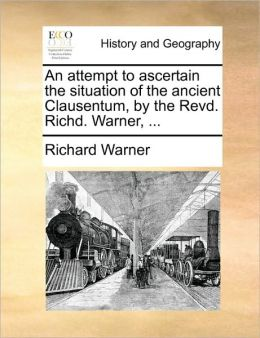 An attempt to ascertain the situation of the ancient Clausentum, by the Revd. Richd. Warner, ...