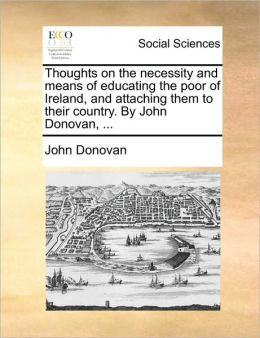 Thoughts on the necessity and means of educating the poor of Ireland, and attaching them to their country. By John Donovan, ...