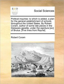 Political inquiries: to which is added, a plan for the general establishment of schools throughout the United States. By Robert Coram, author of some late pieces in the Delaware gazette, under the signiture [sic] of Brutus. [Five lines from Raynal]
