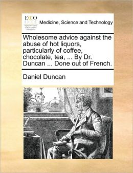Wholesome advice against the abuse of hot liquors, particularly of coffee, chocolate, tea, ... By Dr. Duncan ... Done out of French.