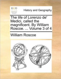 The life of Lorenzo de' Medici, called the magnificent. By William Roscoe. ... Volume 3 of 4
