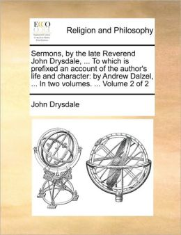 Sermons, by the late Reverend John Drysdale, ... To which is prefixed an account of the author's life and character: by Andrew Dalzel, ... In two volumes. ... Volume 2 of 2