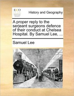 A proper reply to the serjeant surgeons defence of their conduct at Chelsea Hospital. By Samuel Lee, ...