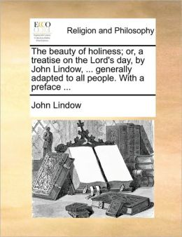 The beauty of holiness; or, a treatise on the Lord's day, by John Lindow, ... generally adapted to all people. With a preface ...