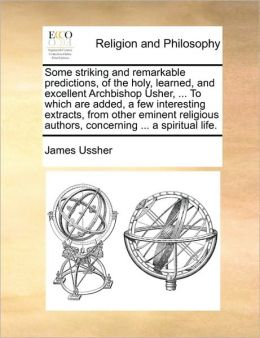 Some striking and remarkable predictions, of the holy, learned, and excellent Archbishop Usher, ... To which are added, a few interesting extracts, from other eminent religious authors, concerning ... a spiritual life.