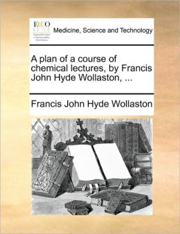 A plan of a course of chemical lectures, by Francis John Hyde Wollaston, ...