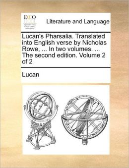 Lucan's Pharsalia. Translated into English verse by Nicholas Rowe, ... In two volumes. ... The second edition. Volume 2 of 2