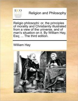 Religio philosophi: or, the principles of morality and Christianity illustrated from a view of the universe, and of man's situation on it. By William Hay, Esq; ... The third edition.
