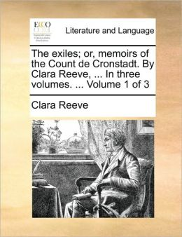 The exiles; or, memoirs of the Count de Cronstadt. By Clara Reeve, ... In three volumes. ... Volume 1 of 3