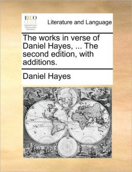 The works in verse of Daniel Hayes, ... The second edition, with additions.