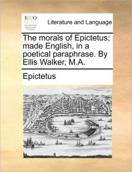 The morals of Epictetus; made English, in a poetical paraphrase. By Ellis Walker, M.A.