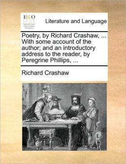 Poetry, by Richard Crashaw, ... With some account of the author; and an introductory address to the reader, by Peregrine Phillips, ...