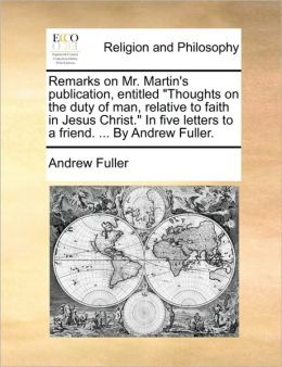 Remarks on Mr. Martin's Publication, Entitled Thoughts on the Duty of Man, Relative to Faith in Jesus Christ. in Five Letters to a Friend. ... by an