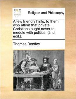 A few friendly hints, to them who affirm that private Christians ought never to meddle with politics. [2nd edit.].