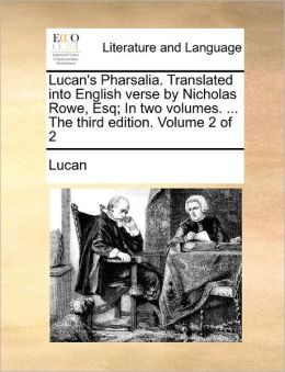 Lucan's Pharsalia. Translated into English verse by Nicholas Rowe, Esq; In two volumes. ... The third edition. Volume 2 of 2