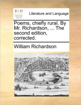 Poems, chiefly rural. By Mr. Richardson, ... The second edition, corrected.