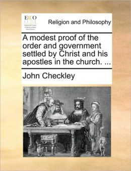 A modest proof of the order and government settled by Christ and his apostles in the church. ...