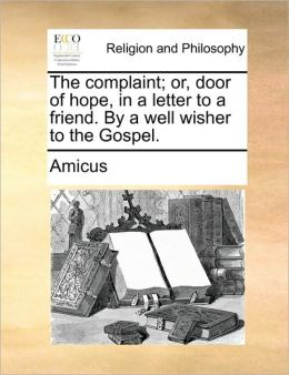 The complaint; or, door of hope, in a letter to a friend. By a well wisher to the Gospel.