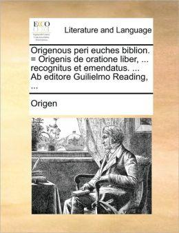Origenous peri euches biblion. = Origenis de oratione liber, ... recognitus et emendatus. ... Ab editore Guilielmo Reading, ...