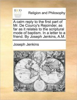 A calm reply to the first part of Mr. De Courcy's Rejoinder, as far as it relates to the scriptural mode of baptism. In a letter to a friend. By Joseph Jenkins, A.M.