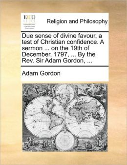 Due sense of divine favour, a test of Christian confidence. A sermon ... on the 19th of December, 1797, ... By the Rev. Sir Adam Gordon, ...
