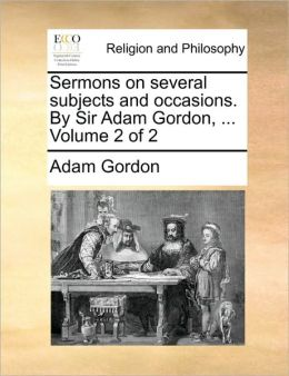 Sermons on several subjects and occasions. By Sir Adam Gordon, ... Volume 2 of 2