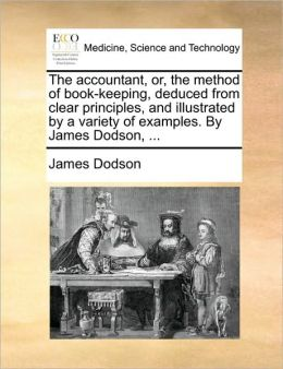 The accountant, or, the method of book-keeping, deduced from clear principles, and illustrated by a variety of examples. By James Dodson, ...