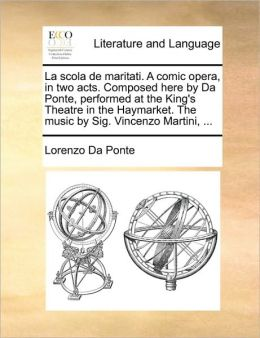 La scola de maritati. A comic opera, in two acts. Composed here by Da Ponte, performed at the King's Theatre in the Haymarket. The music by Sig. Vincenzo Martini, ...