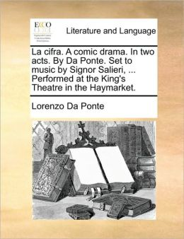 La cifra. A comic drama. In two acts. By Da Ponte. Set to music by Signor Salieri, ... Performed at the King's Theatre in the Haymarket.
