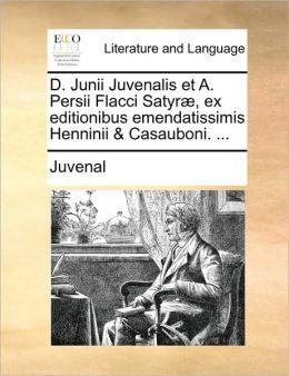 D. Junii Juvenalis et A. Persii Flacci Satyr , ex editionibus emendatissimis Henninii & Casauboni. ...