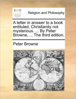 A letter in answer to a book entituled, Christianity not mysterious. ... By Peter Browne, ... The third edition.