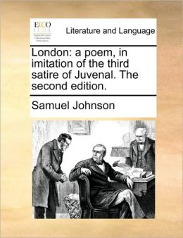London: a poem, in imitation of the third satire of Juvenal. The second edition.