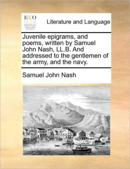 Juvenile epigrams, and poems, written by Samuel John Nash, LL.B. And addressed to the gentlemen of the army, and the navy.