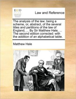 The analysis of the law: being a scheme, or, abstract, of the several titles and partitions of the law of England, ... By Sir Matthew Hale, ... The second edition corrected: with the addition of an alphabetical table.