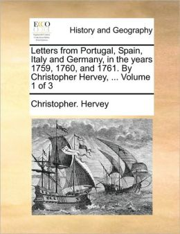 Letters from Portugal, Spain, Italy and Germany, in the years 1759, 1760, and 1761. By Christopher Hervey, ... Volume 1 of 3