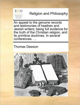 An appeal to the genuine records and testimonies of heathen and Jewish writers; being full evidence for the truth of the Christian religion, and its primitive doctrines. In several conferences. ...