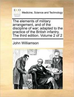 The elements of military arrangement, and of the discipline of war; adapted to the practice of the British infantry. The third edition. Volume 2 of 2