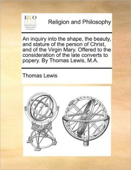 An inquiry into the shape, the beauty, and stature of the person of Christ, and of the Virgin Mary. Offered to the consideration of the late converts to popery. By Thomas Lewis, M.A.