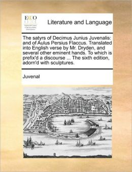 The satyrs of Decimus Junius Juvenalis: and of Aulus Persius Flaccus. Translated into English verse by Mr. Dryden, and several other eminent hands. To which is prefix'd a discourse ... The sixth edition, adorn'd with sculptures.
