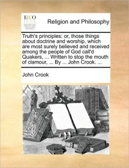 Truth's principles: or, those things about doctrine and worship, which are most surely believed and received among the people of God call'd Quakers, ... Written to stop the mouth of clamour, ... By ... John Crook. ...