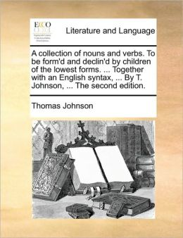 A collection of nouns and verbs. To be form'd and declin'd by children of the lowest forms. ... Together with an English syntax, ... By T. Johnson, ... The second edition.