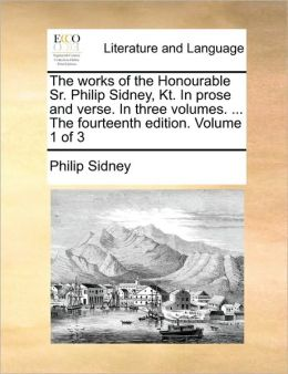 The works of the Honourable Sr. Philip Sidney, Kt. In prose and verse. In three volumes. ... The fourteenth edition. Volume 1 of 3