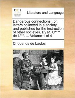 Dangerous connections: or, letters collected in a society, and published for the instruction of other societies. By M. C**** de L***. ... Volume 1 of 4