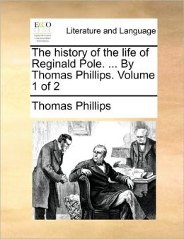 The history of the life of Reginald Pole. ... By Thomas Phillips. Volume 1 of 2
