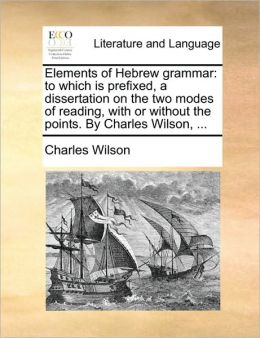 Elements of Hebrew grammar: to which is prefixed, a dissertation on the two modes of reading, with or without the points. By Charles Wilson, ...