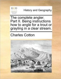 The complete angler. Part II. Being instructions how to angle for a trout or grayling in a clear stream.